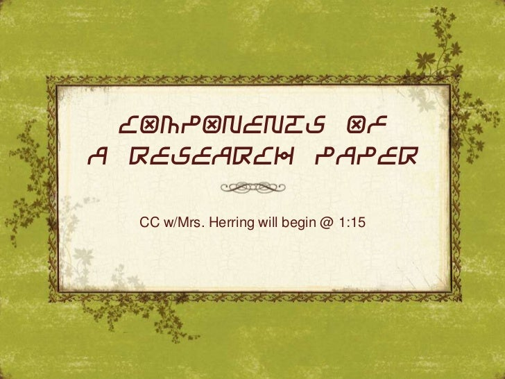 COMPONENTS OFA RESEARCH PAPER  CC w/Mrs. Herring will begin @ 1:15
