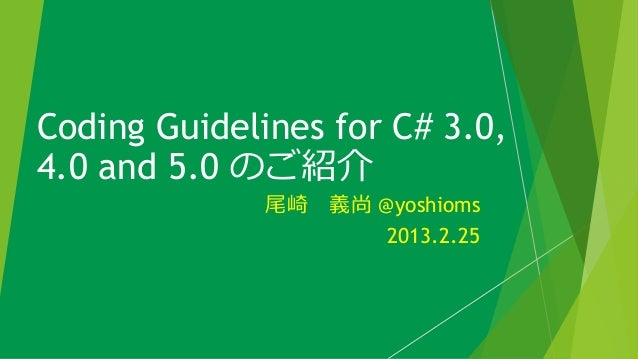 Coding Guidelines for C# 3.0,4.0 and 5.0 のご紹介              尾崎 義尚 @yoshioms                     2013.2.25