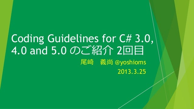 Coding Guidelines for C# 3.0,4.0 and 5.0 のご紹介 2回目              尾崎 義尚 @yoshioms                     2013.3.25