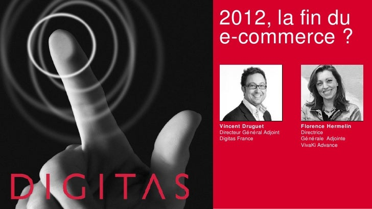 2012, la fin due-commerce ?Vincent Druguet               Florence HermelinDirecteur Gé né ral Adjoint   DirectriceDigitas ...