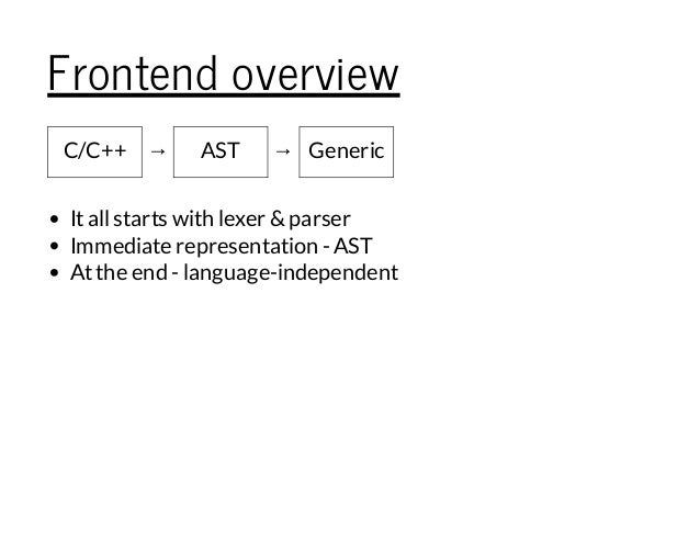 Frontend overview C/C++ → AST → Generic Itallstarts with lexer &parser Immediate representation - AST Atthe end - language...
