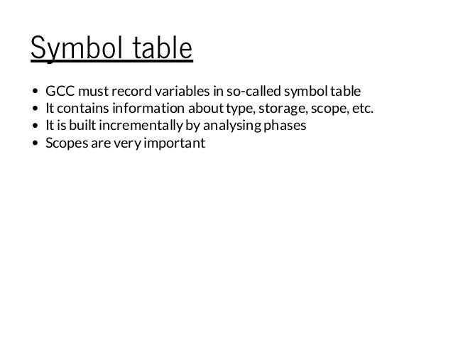 Symbol table GCC mustrecord variables in so-called symboltable Itcontains information abouttype, storage, scope, etc. Itis...