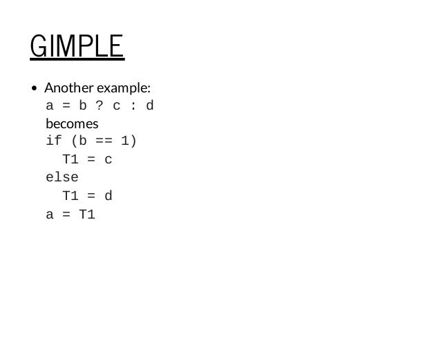 GIMPLE Another example: a=b?c:d becomes if(b==1) T1=c else T1=d a=T1