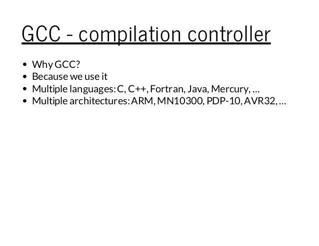 GCC - compilation controller WhyGCC? Because we use it Multiple languages:C, C++, Fortran, Java, Mercury, … Multiple archi...