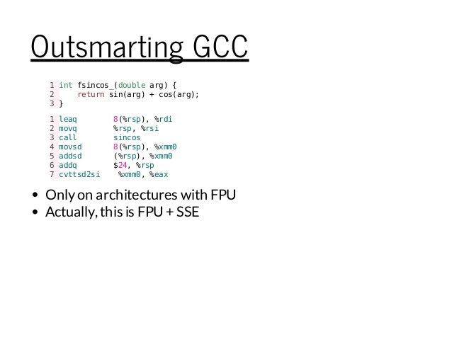 Outsmarting GCC 1intfsincos_(doublearg){ 2 returnsin(arg)+cos(arg); 3} 1leaq 8(%rsp),%rdi 2movq %rsp,%rsi 3call sincos 4mo...