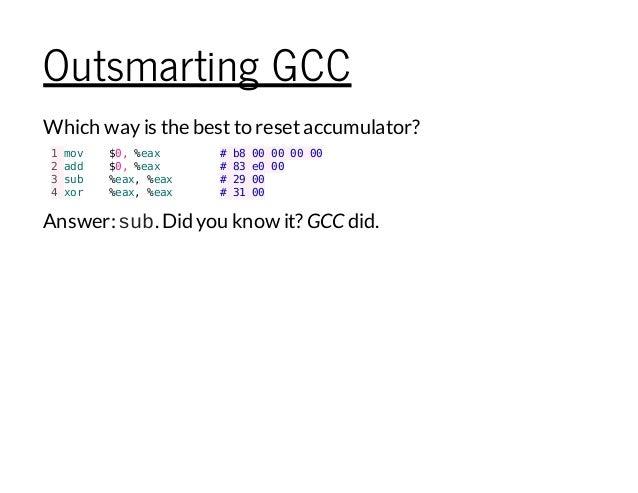 Outsmarting GCC Which wayis the bestto resetaccumulator? 1mov $0,%eax 2add $0,%eax 3sub %eax,%eax 4xor %eax,%eax #b8000000...
