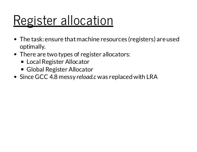 Register allocation The task:ensure thatmachine resources (registers) are used optimally. There are two types of register ...