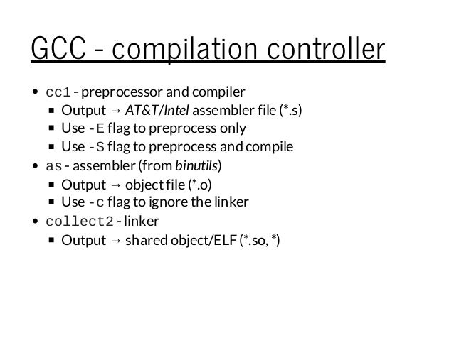 GCC - compilation controller cc1- preprocessor and compiler Output→ AT&T/Intel assembler file (*.s) Use Eflag to preproce...