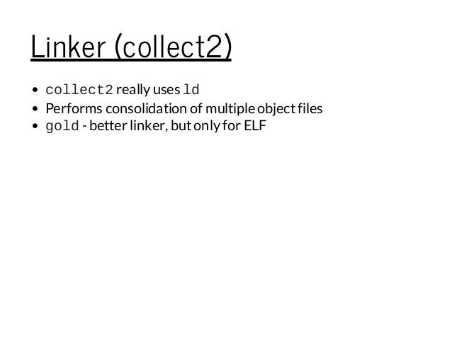 Linker (collect2) collect2reallyuses ld Performs consolidation of multiple objectfiles gold- better linker, butonlyfor ELF