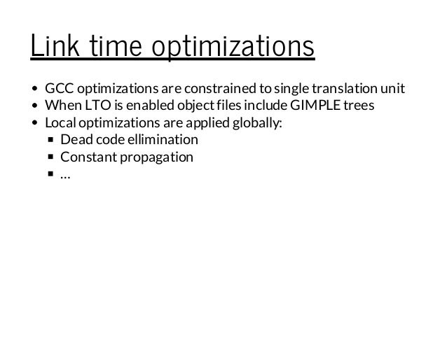 Link time optimizations GCC optimizations are constrained to single translation unit When LTO is enabled objectfiles inclu...