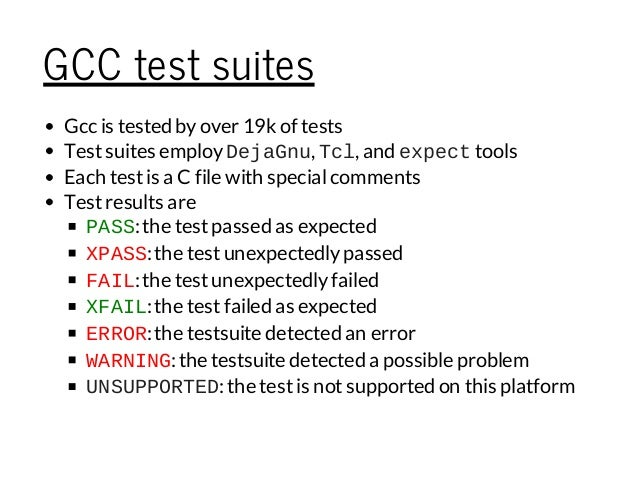 GCC test suites Gcc is tested byover 19k of tests Testsuites employDejaGnu, Tcl, and expecttools Each testis a C file with...
