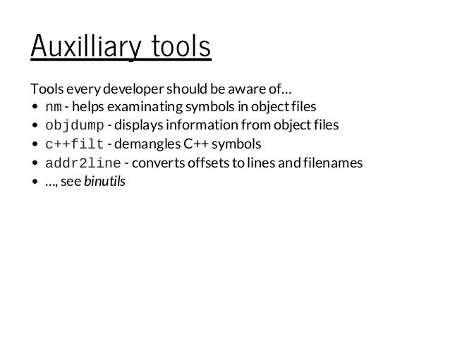 Auxilliary tools Tools everydeveloper should be aware of… nm- helps examinating symbols in objectfiles objdump- displays i...