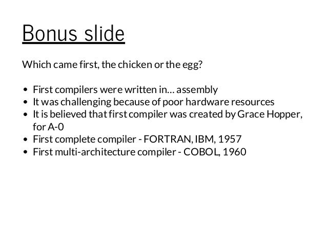 Bonus slide Which came first, the chicken or the egg? Firstcompilers were written in…assembly Itwas challenging because of...
