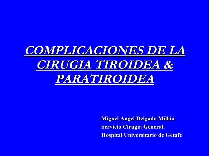 COMPLICACIONES DE LA CIRUGIA TIROIDEA & PARATIROIDEA Miguel Angel Delgado Millán Servicio Cirugía General.  Hospital Unive...