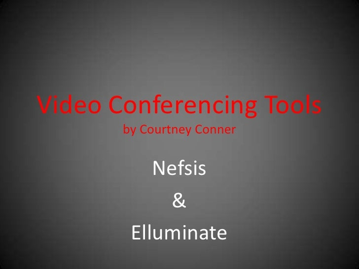 Video Conferencing Toolsby Courtney Conner<br />Nefsis<br />&<br />Elluminate<br />