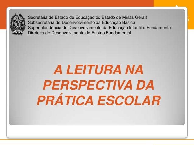 A LEITURA NAPERSPECTIVA DAPRÁTICA ESCOLARSecretaria de Estado de Educação do Estado de Minas GeraisSubsecretaria de Desenv...