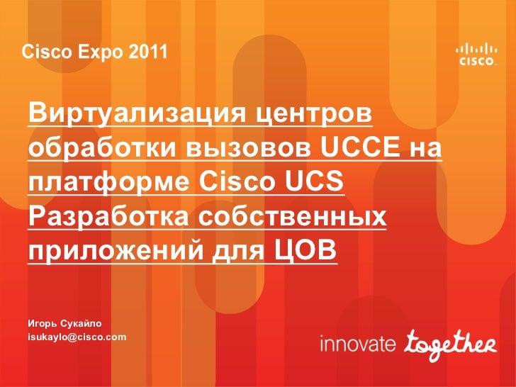 Виртуализация центровобработки вызовов UCCE наплатформе Cisco UCSРазработка собственныхприложений для ЦОВИгорь Сукайлоisuk...