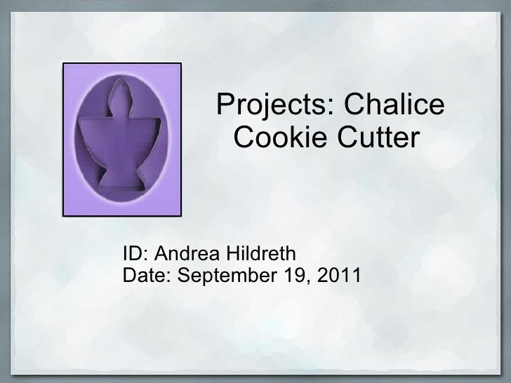 Projects: Chalice Cookie Cutter  ID: Andrea Hildreth Date: September 19, 2011
