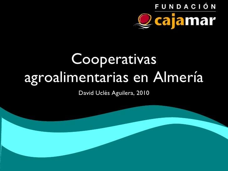Cooperativas agroalimentarias en Almería <ul><li>David Uclés Aguilera, 2010 </li></ul>