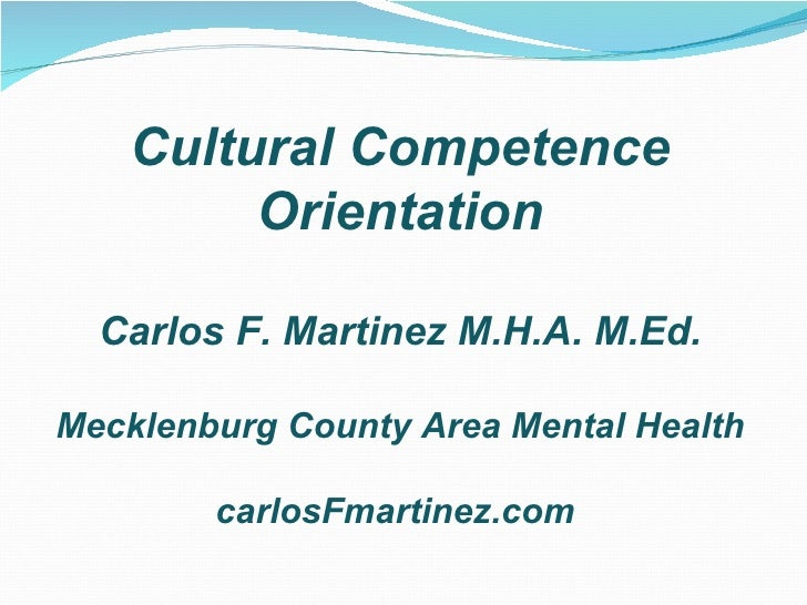 Cultural Competence        Orientation  Carlos F. Martinez M.H.A. M.Ed.Mecklenburg County Area Mental Health        carlos...