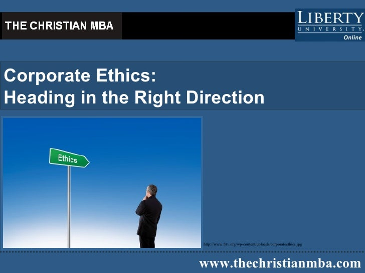 Corporate Ethics  Heading in the Right Direction   www.thechristianmba.com http://www.frtv.org/wp-content/uploads/corporat...