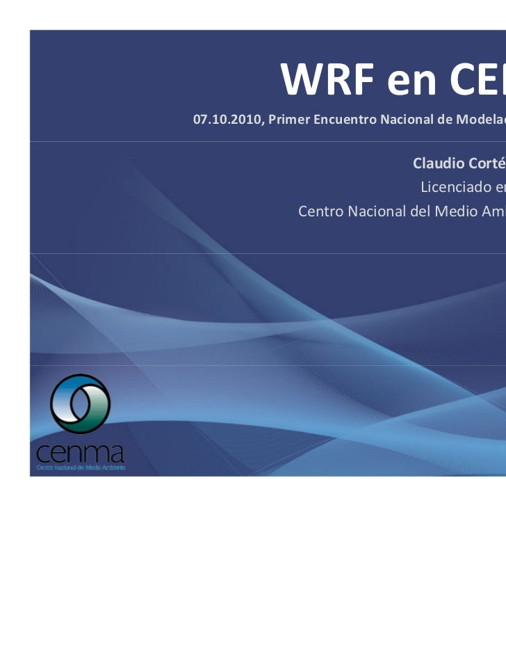 WRF en CENMA.07.10.2010, Primer Encuentro Nacional de Modelación Atmosférica.                                Claudio Corté...