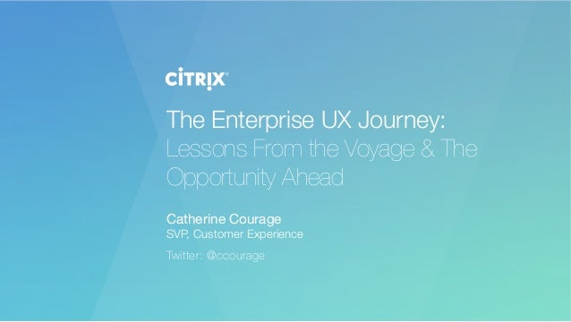 The Enterprise UX Journey: Lessons From the Voyage & The Opportunity Ahead  Catherine Courage SVP, Customer Experience Twi...