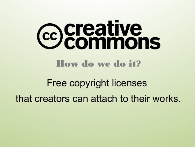 How do we do it? Free copyright licenses that creators can attach to their works.