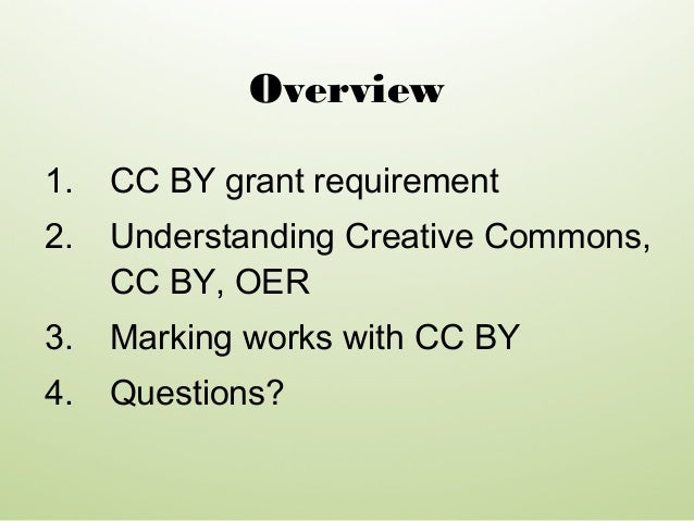 1. CC BY grant requirement 2. Understanding Creative Commons, CC BY, OER 3. Marking works with CC BY 4. Questions? Overview