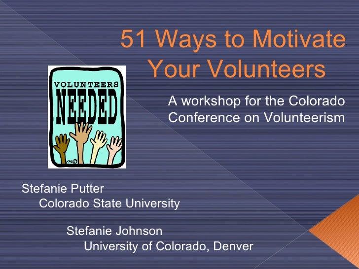 51  Ways to Motivate  Your Volunteers Stefanie Putter Colorado State  University Stefanie Johnson University of Colorado, ...