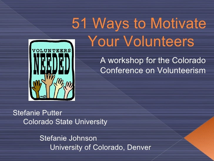 51  Ways to Motivate  Your Volunteers Stefanie Putter Colorado State  University Stefanie Johnson University of Colorado, ...