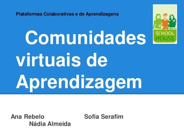 Plataformas Colaborativas e de Aprendizagens  Comunidades virtuais de AprendizagemAna Rebelo                    Sofia Sera...
