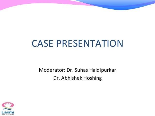 CASE PRESENTATION Moderator: Dr. Suhas Haldipurkar Dr. Abhishek Hoshing