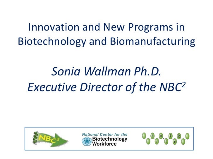Innovation and New Programs in Biotechnology and BiomanufacturingSonia Wallman Ph.D.Executive Director of the NBC2<br />