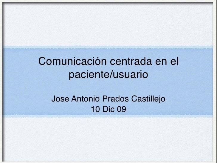 Comunicación centrada en el     paciente/usuario    Jose Antonio Prados Castillejo            10 Dic 09