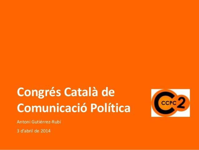 Congrés Català de Comunicació Política Antoni Gutiérrez-Rubí 3 d'abril de 2014