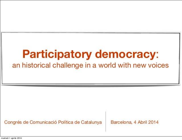 Participatory democracy: an historical challenge in a world with new voices Barcelona, 4 Abril 2014Congrés de Comunicació ...