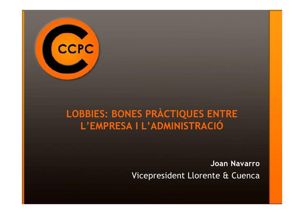 LOBBIES: BONES PRÀCTIQUES ENTRE  L'EMPRESA I L'ADMINISTRACIÓ                              Joan Navarro           Vicepresi...