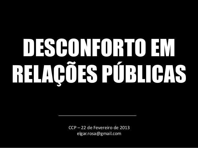 DESCONFORTO EMRELAÇÕES PÚBLICAS     CCP – 22 de Fevereiro de 2013        elgar.rosa@gmail.com