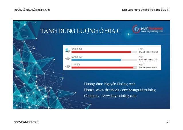Hướng dẫn: Nguyễn Hoàng Anh Tăng dung lượng bộ nhớ trống cho ổ đĩa C www.huytaining.com 1 TĂNG DUNG LƯỢNG Ổ ĐĨA C Hướng dẫ...