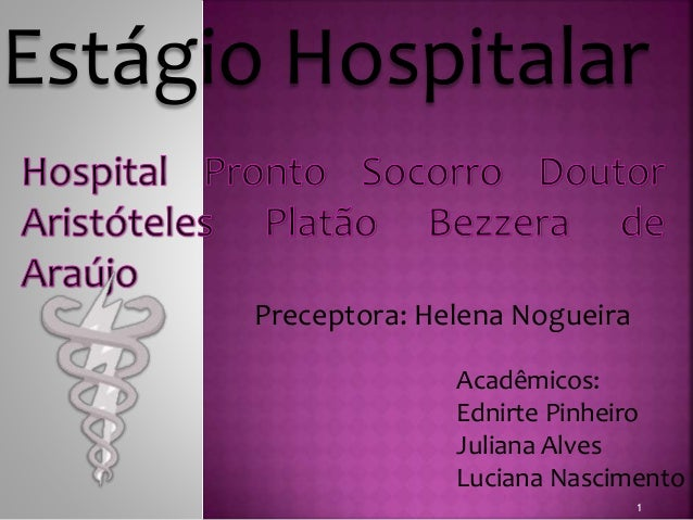 Estágio Hospitalar  Acadêmicos:  Ednirte Pinheiro  Juliana Alves  Luciana Nascimento  1  Preceptora: Helena Nogueira