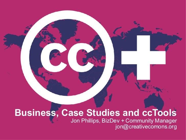 Business, Case Studies and ccTools Jon Phillips, BizDev + Community Manager jon@creativecomons.org