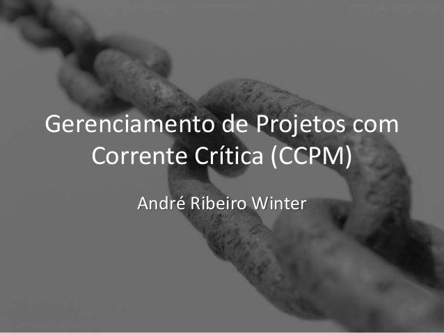 Gerenciamento de Projetos com  Corrente Crítica (CCPM)  André Ribeiro Winter