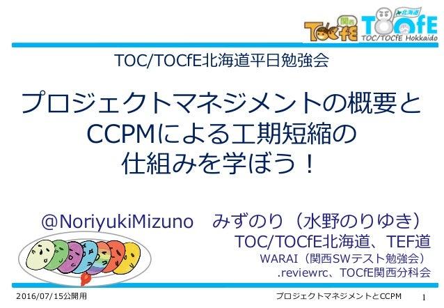 12016/07/15公開用 プロジェクトマネジメントとCCPM TOC/TOCfE北海道平日勉強会 プロジェクトマネジメントの概要と CCPMによる工期短縮の 仕組みを学ぼう! @NoriyukiMizuno みずのり(水野のりゆき) TOC...