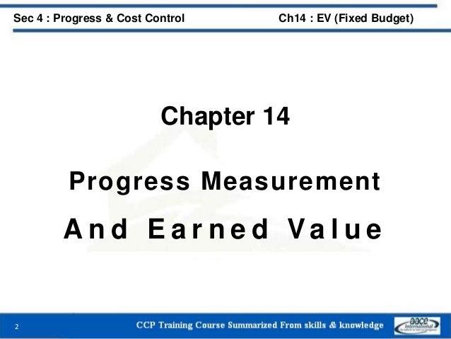 Chapter 14 Progress Measurement A n d E a r n e d Va l u e 2 Sec 4 : Progress & Cost Control Ch14 : EV (Fixed Budget)