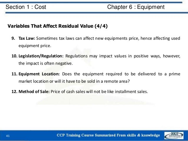 Section 1 : Cost Chapter 6 : Equipment Variables That Affect Residual Value (4/4) 9. Tax Law: Sometimes tax laws can affec...