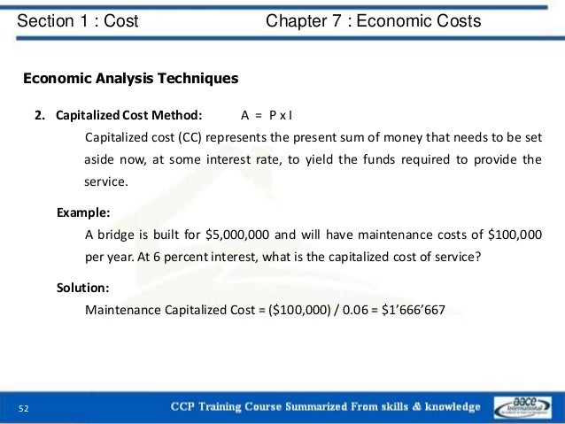 Section 1 : Cost Chapter 7 : Economic Costs 52 Economic Analysis Techniques 2. Capitalized Cost Method: A = P x I Capitali...