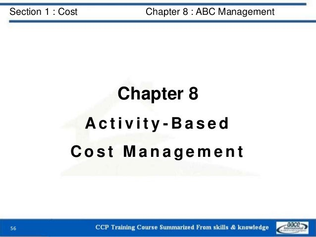 Section 1 : Cost Chapter 8 : ABC Management Chapter 8 A c t i v i t y - B a s e d C o s t M a n a g e m e n t 56