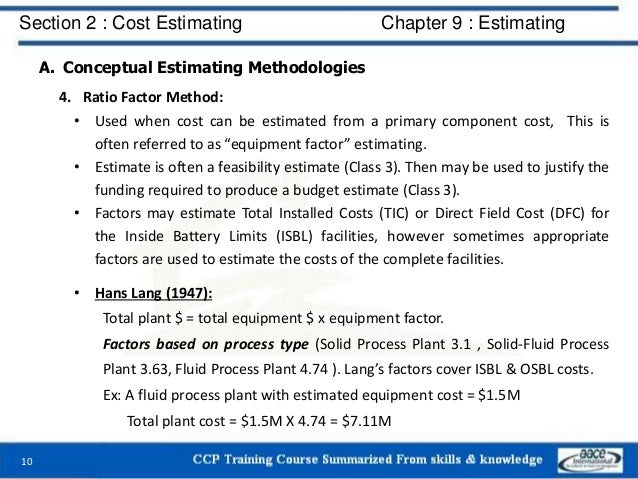 A. Conceptual Estimating Methodologies 4. Ratio Factor Method: • Used when cost can be estimated from a primary component ...