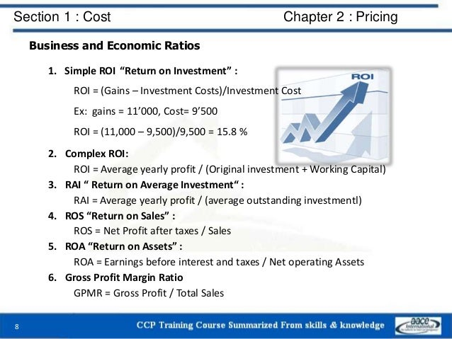 """Section 1 : Cost Chapter 2 : Pricing Business and Economic Ratios 1. Simple ROI """"Return on Investment"""" : ROI = (Gains – In..."""